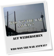Auf Weidersehen   Who Won The War Anyway?
